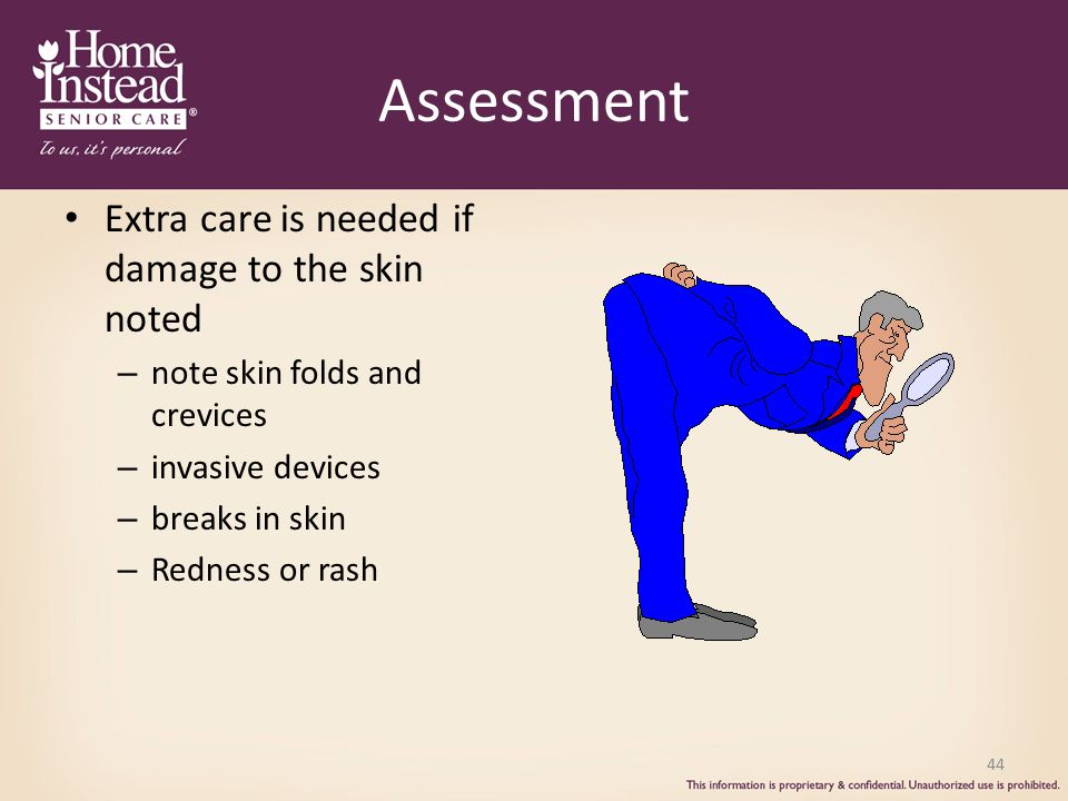 Assessment Extra care is needed if damage to the skin noted – note skin folds and crevices – invasive devices – breaks in skin – Redness or rash 44