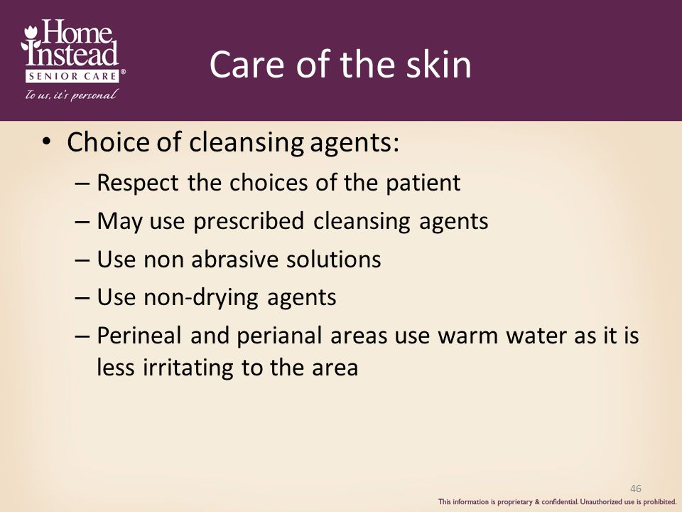 Care of the skin Choice of cleansing agents: – Respect the choices of the patient – May use prescribed cleansing agents – Use non abrasive solutions – Use non-drying agents – Perineal and perianal areas use warm water as it is less irritating to the area 46