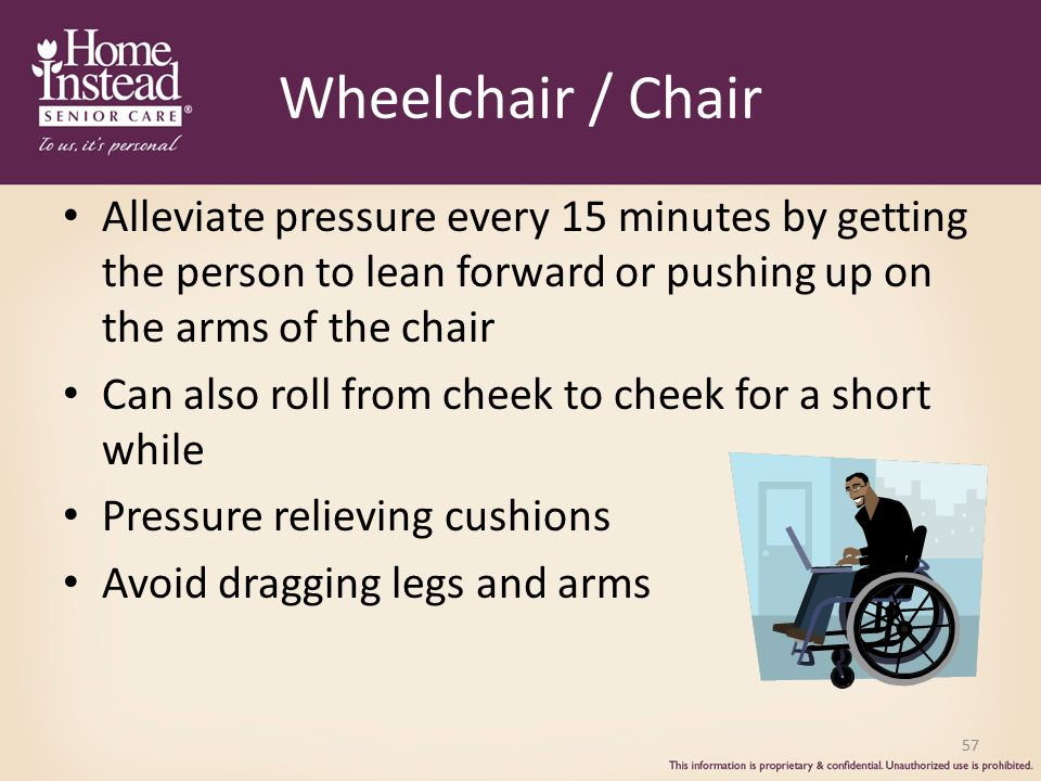 Wheelchair / Chair Alleviate pressure every 15 minutes by getting the person to lean forward or pushing up on the arms of the chair Can also roll from cheek to cheek for a short while Pressure relieving cushions Avoid dragging legs and arms 57