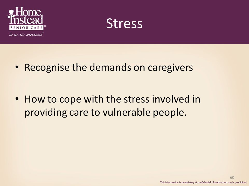 Stress Recognise the demands on caregivers How to cope with the stress involved in providing care to vulnerable people.