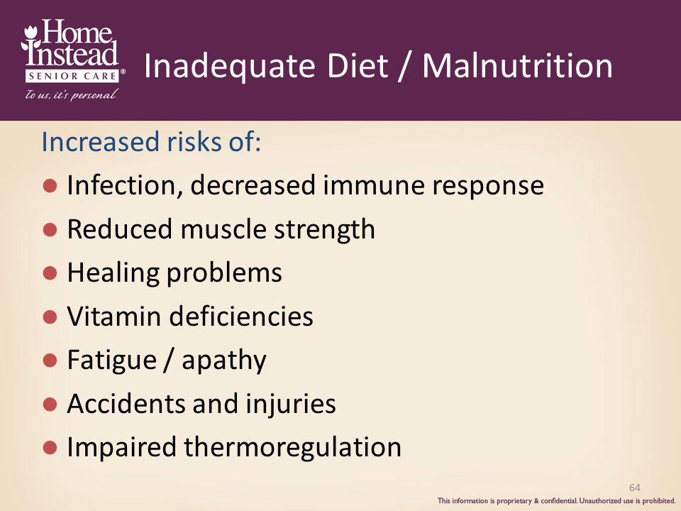 Inadequate Diet / Malnutrition Increased risks of: Infection, decreased immune response Reduced muscle strength Healing problems Vitamin deficiencies Fatigue / apathy Accidents and injuries Impaired thermoregulation 64
