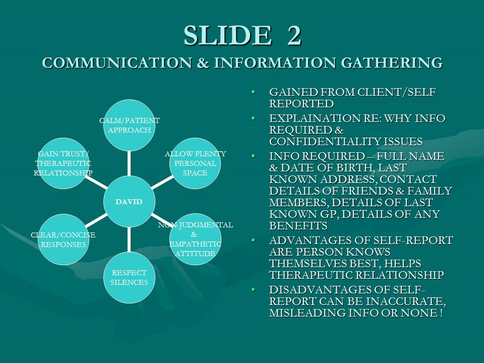 SLIDE 2 COMMUNICATION & INFORMATION GATHERING GAINED FROM CLIENT/SELF REPORTED EXPLAINATION RE: WHY INFO REQUIRED & CONFIDENTIALITY ISSUES INFO REQUIRED – FULL NAME & DATE OF BIRTH, LAST KNOWN ADDRESS, CONTACT DETAILS OF FRIENDS & FAMILY MEMBERS, DETAILS OF LAST KNOWN GP, DETAILS OF ANY BENEFITS ADVANTAGES OF SELF-REPORT ARE PERSON KNOWS THEMSELVES BEST, HELPS THERAPEUTIC RELATIONSHIP DISADVANTAGES OF SELF- REPORT CAN BE INACCURATE, MISLEADING INFO OR NONE .