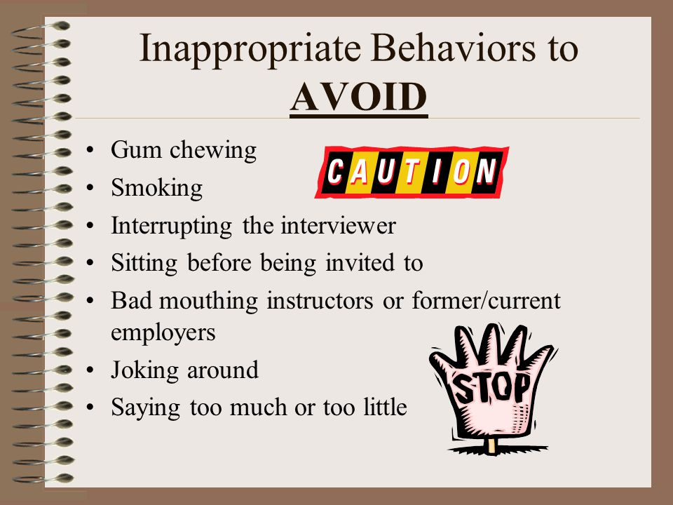 Inappropriate Behaviors to AVOID Gum chewing Smoking Interrupting the interviewer Sitting before being invited to Bad mouthing instructors or former/c