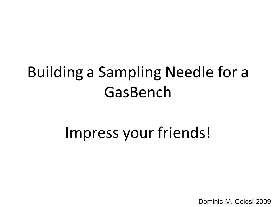 Building a Sampling Needle for a GasBench Impress your friends! Dominic M. Colosi 2009