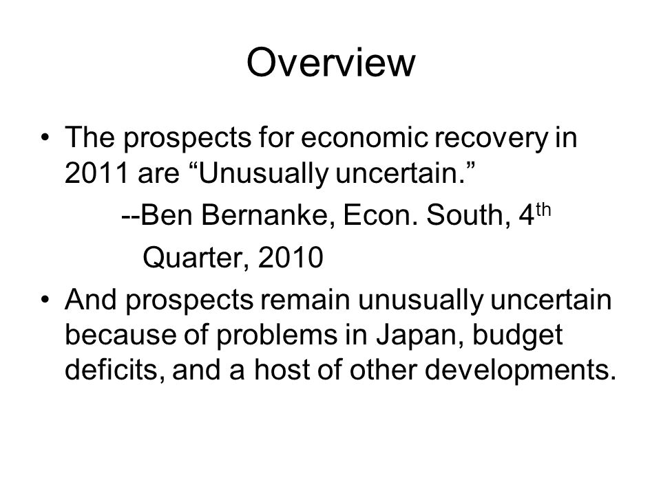 Overview The prospects for economic recovery in 2011 are Unusually uncertain. --Ben Bernanke, Econ.