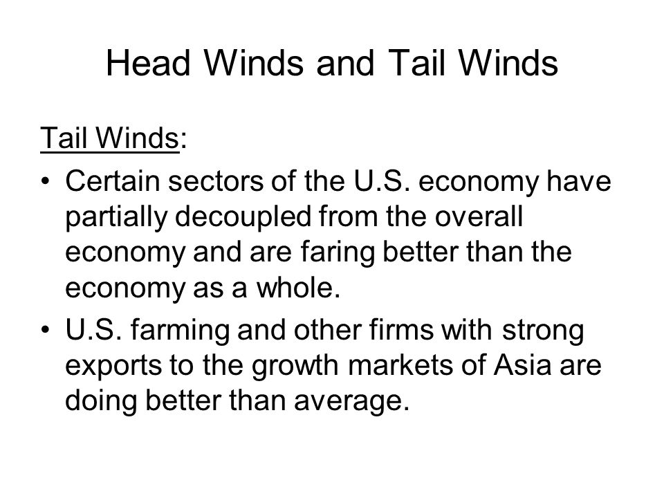 Head Winds and Tail Winds Tail Winds: Certain sectors of the U.S.