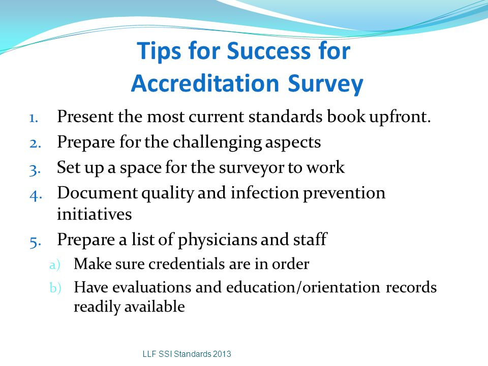 Tips for Success for Accreditation Survey 1. Present the most current standards book upfront. 2. Prepare for the challenging aspects 3. Set up a space