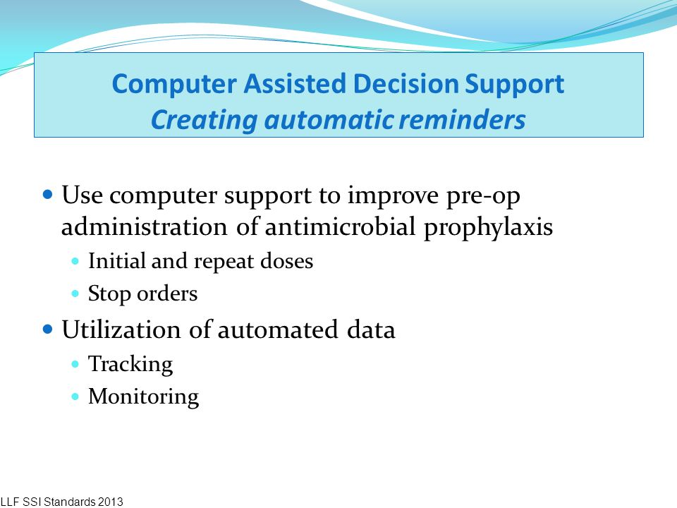 Computer Assisted Decision Support Creating automatic reminders Use computer support to improve pre-op administration of antimicrobial prophylaxis Ini