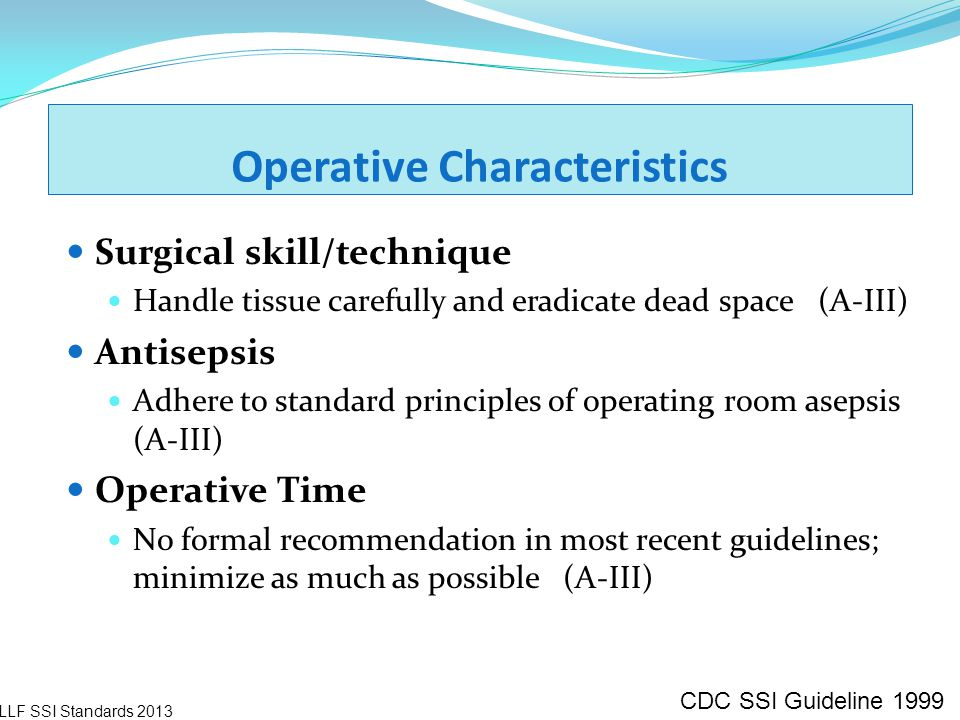 Operative Characteristics Surgical skill/technique Handle tissue carefully and eradicate dead space (A-III) Antisepsis Adhere to standard principles o