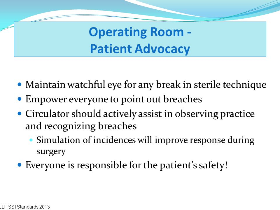 Operating Room - Patient Advocacy Maintain watchful eye for any break in sterile technique Empower everyone to point out breaches Circulator should ac