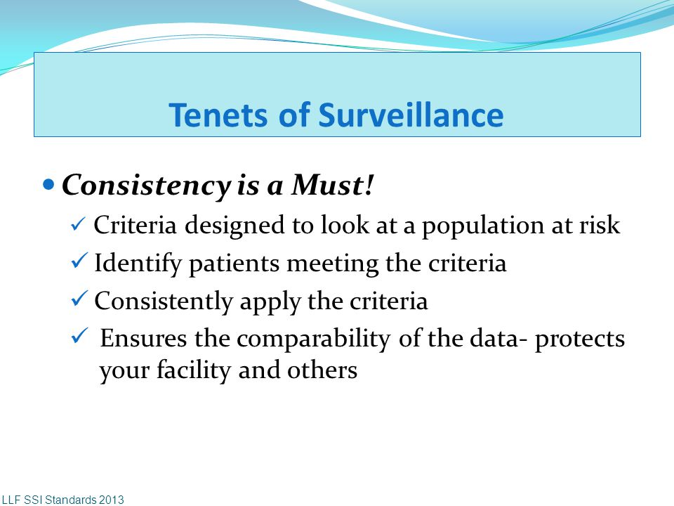 Tenets of Surveillance Consistency is a Must! Criteria designed to look at a population at risk Identify patients meeting the criteria Consistently ap