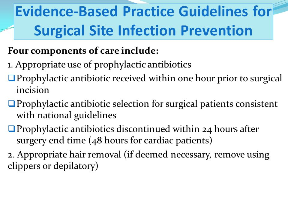 Evidence-Based Practice Guidelines for Surgical Site Infection Prevention Four components of care include: 1. Appropriate use of prophylactic antibiot