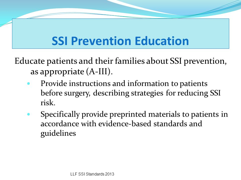 SSI Prevention Education Educate patients and their families about SSI prevention, as appropriate (A-III). Provide instructions and information to pat