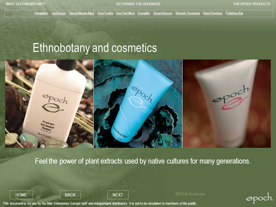 WHAT IS ETHNOBOTANY RETURNING THE GOODNESSTHE EPOCH PRODUCTS HOMEBACKNEXT ©2003 Nu Skin Europe This document is for use by Nu Skin Enterprises Europe staff and independent distributors.