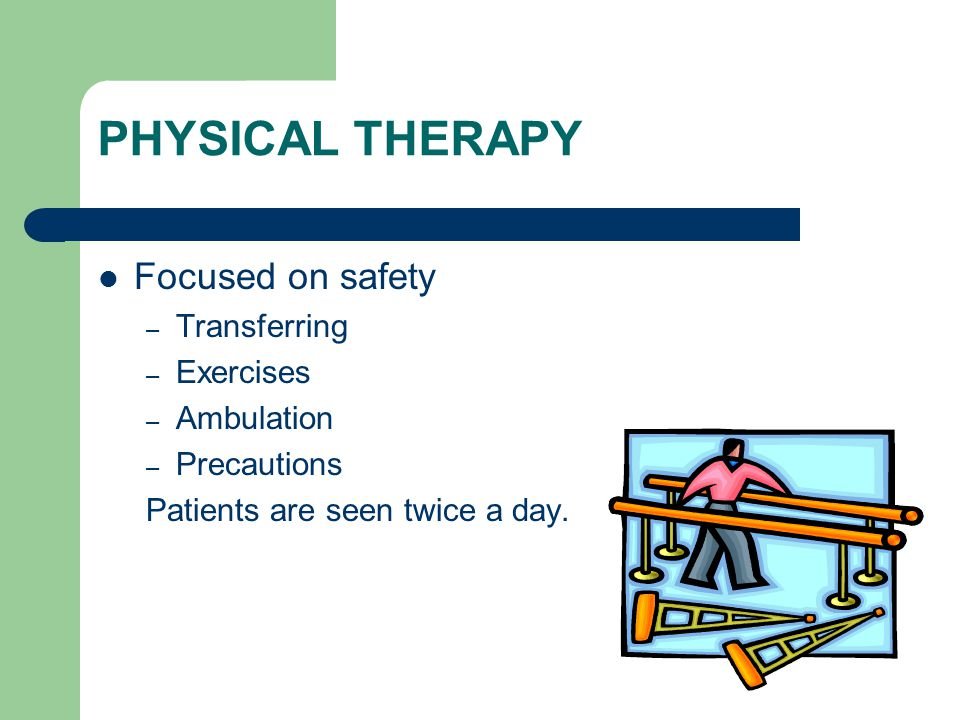 PHYSICAL THERAPY Focused on safety – Transferring – Exercises – Ambulation – Precautions Patients are seen twice a day.