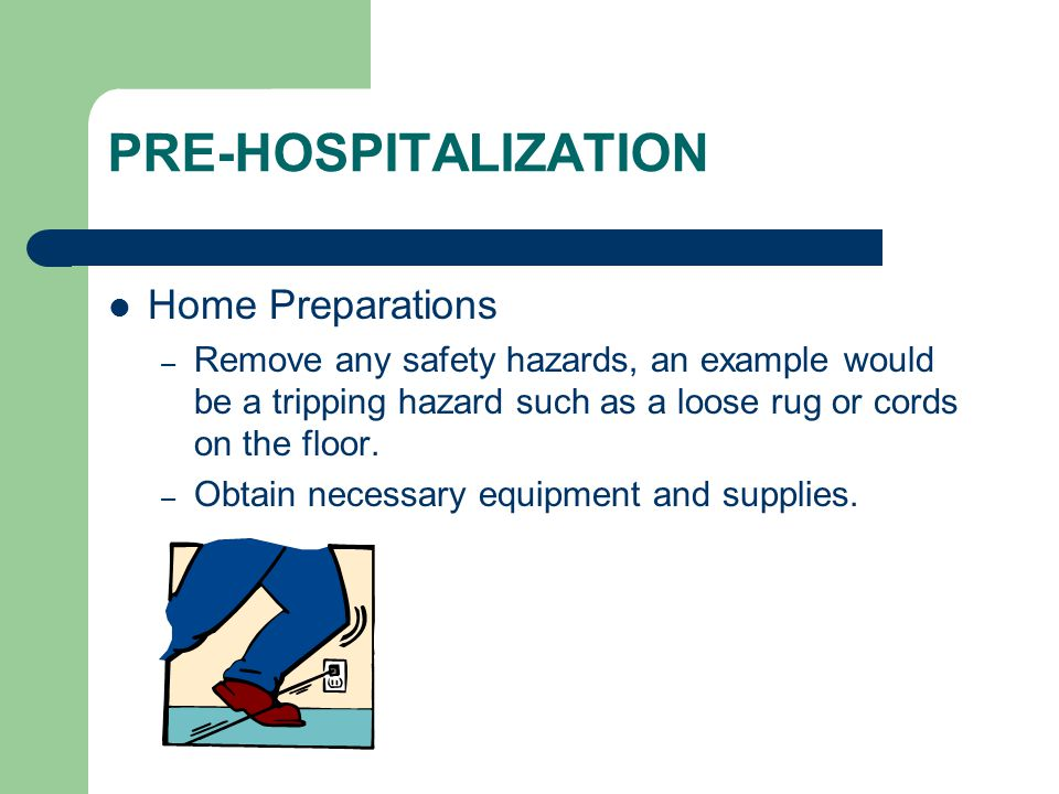 PRE-HOSPITALIZATION Home Preparations – Remove any safety hazards, an example would be a tripping hazard such as a loose rug or cords on the floor.