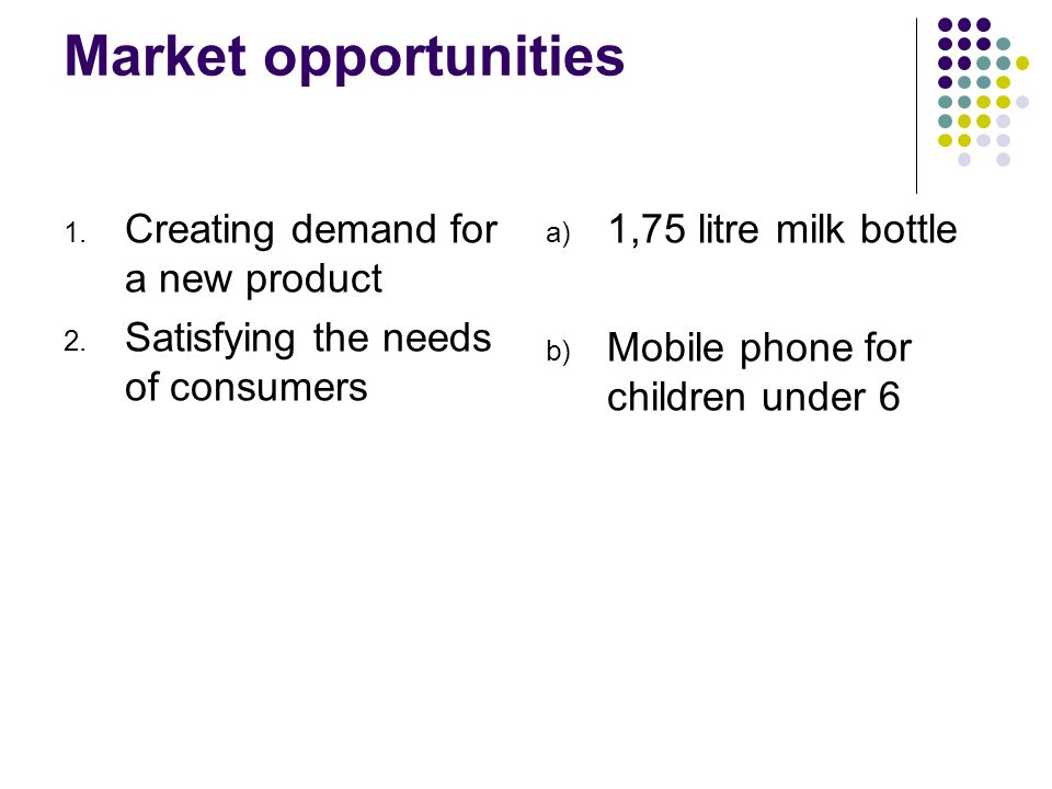 Market opportunities 1. Creating demand for a new product 2.
