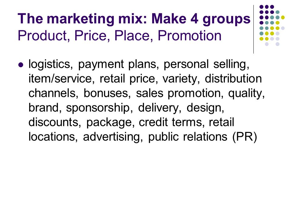 The marketing mix: Make 4 groups Product, Price, Place, Promotion logistics, payment plans, personal selling, item/service, retail price, variety, distribution channels, bonuses, sales promotion, quality, brand, sponsorship, delivery, design, discounts, package, credit terms, retail locations, advertising, public relations (PR)