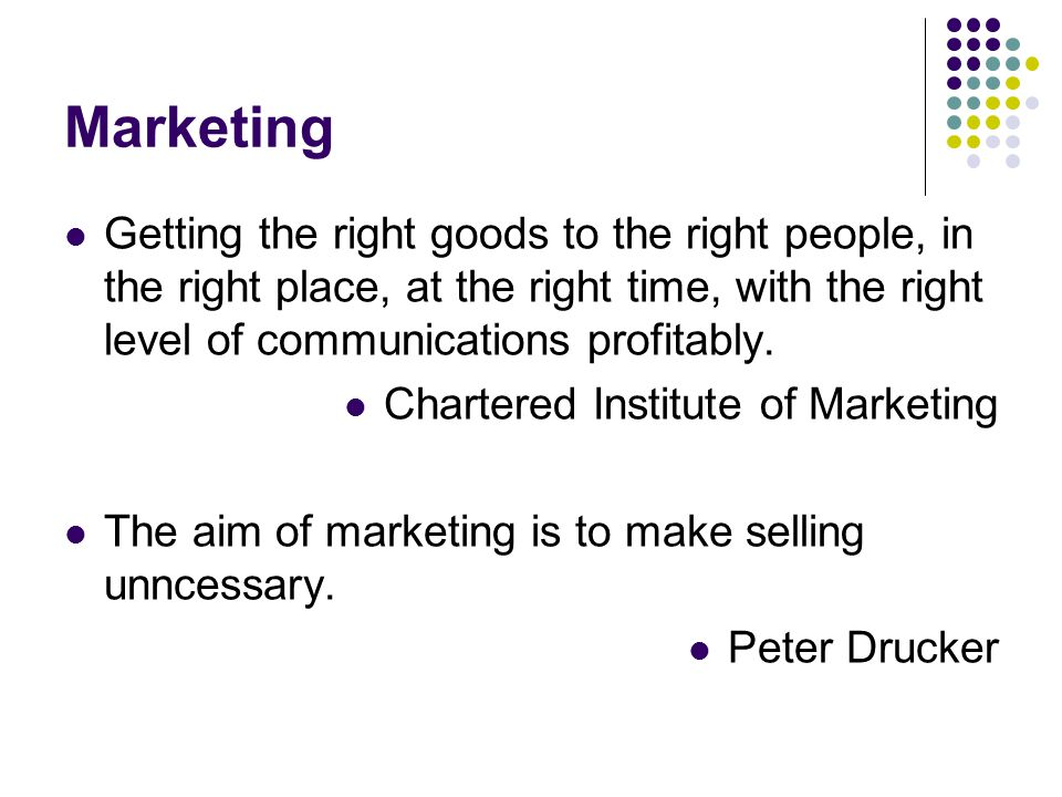 Marketing Getting the right goods to the right people, in the right place, at the right time, with the right level of communications profitably.