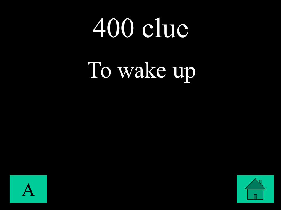 400 clue A To wake up