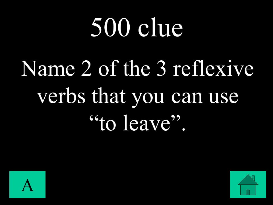 500 clue A Name 2 of the 3 reflexive verbs that you can use to leave .