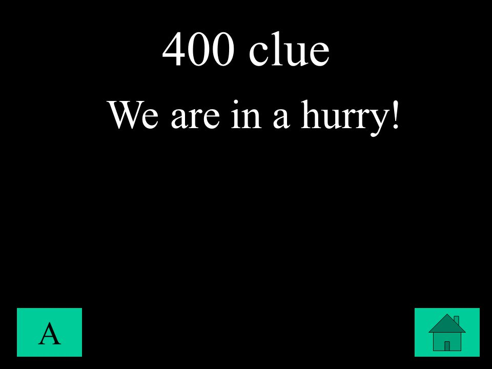 400 clue A We are in a hurry!