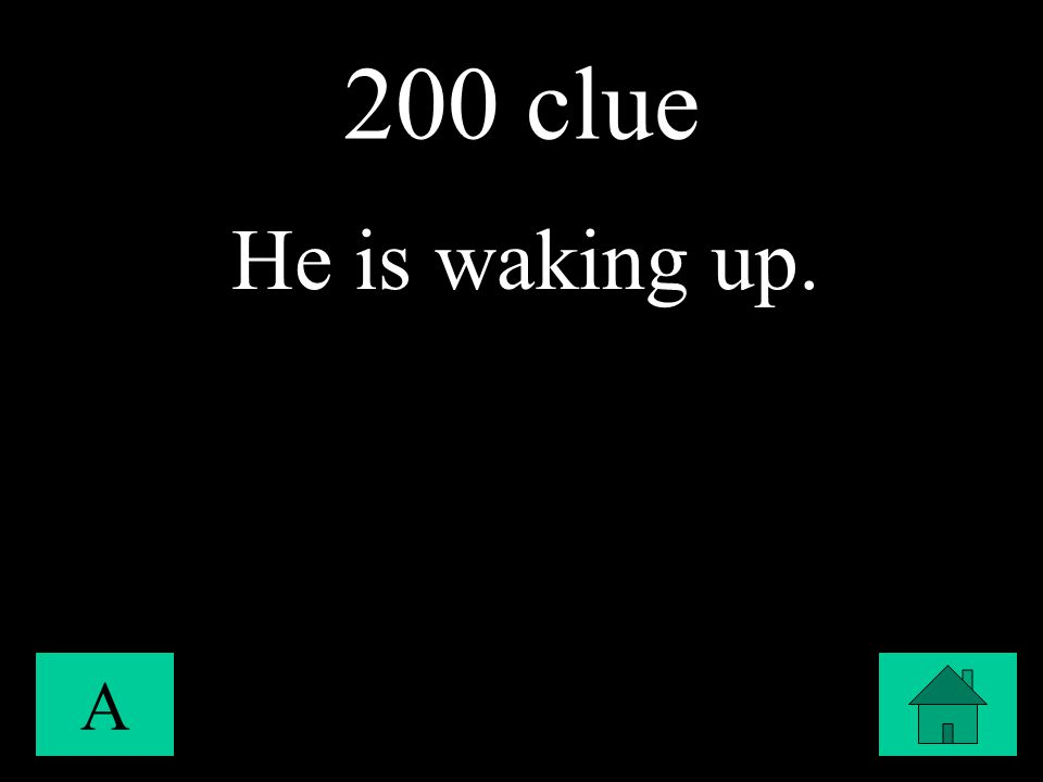 200 clue A He is waking up.