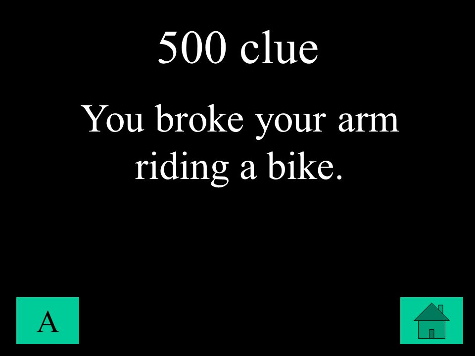 500 clue A You broke your arm riding a bike.