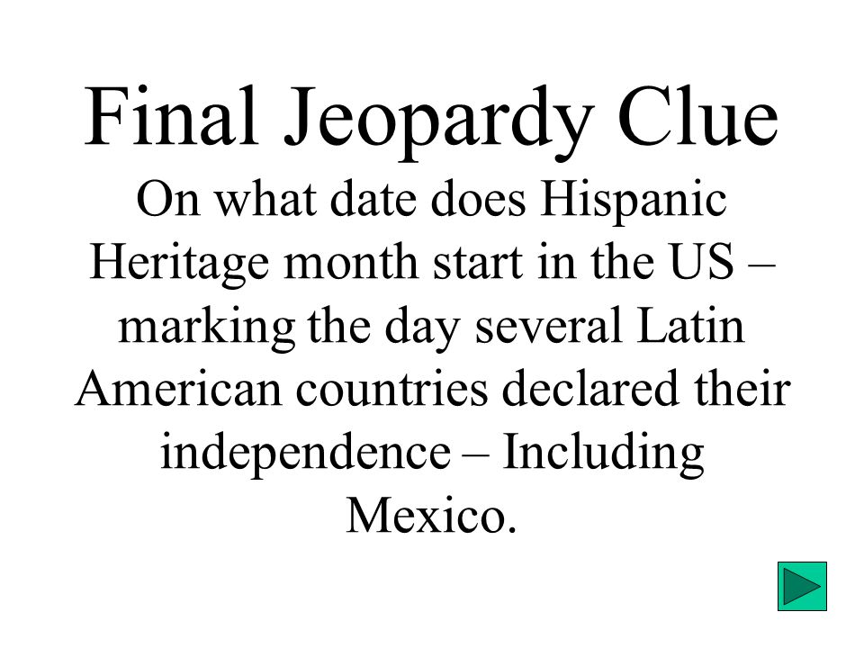 Final Jeopardy Clue On what date does Hispanic Heritage month start in the US – marking the day several Latin American countries declared their independence – Including Mexico.