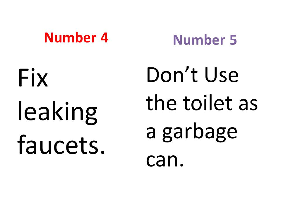 Number 4 Fix leaking faucets. Number 5 Don't Use the toilet as a garbage can.