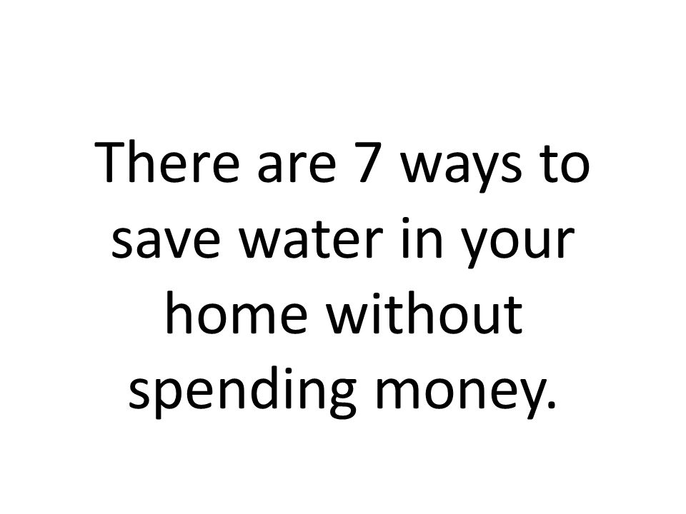 There are 7 ways to save water in your home without spending money.