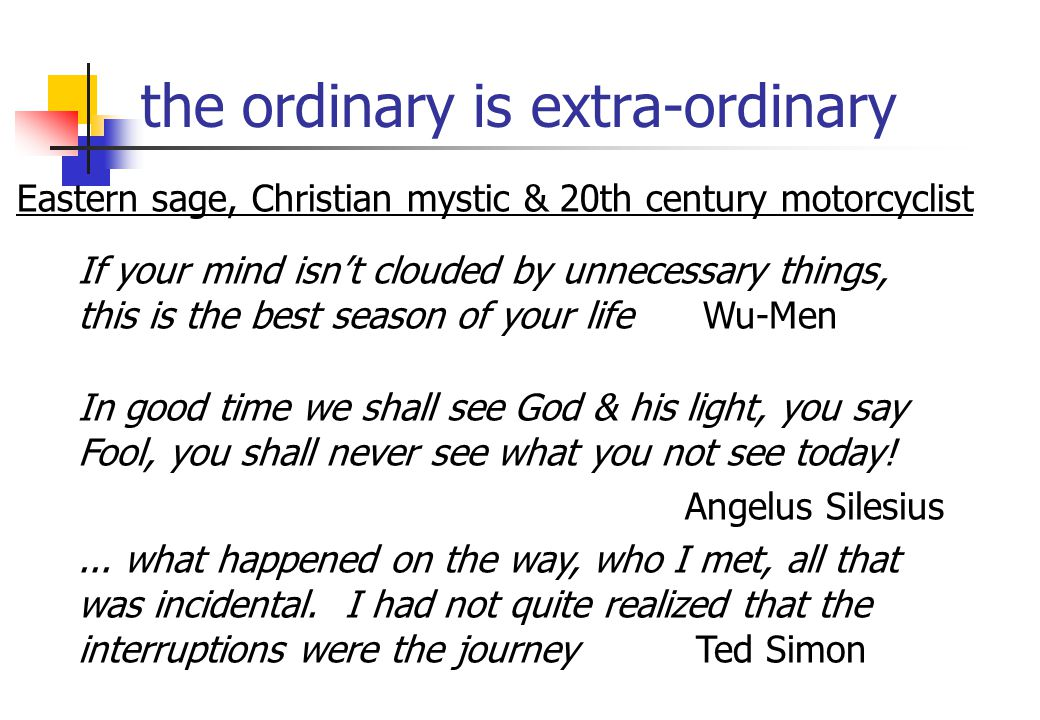 the ordinary is extra-ordinary If your mind isn't clouded by unnecessary things, this is the best season of your life Wu-Men In good time we shall see God & his light, you say Fool, you shall never see what you not see today.