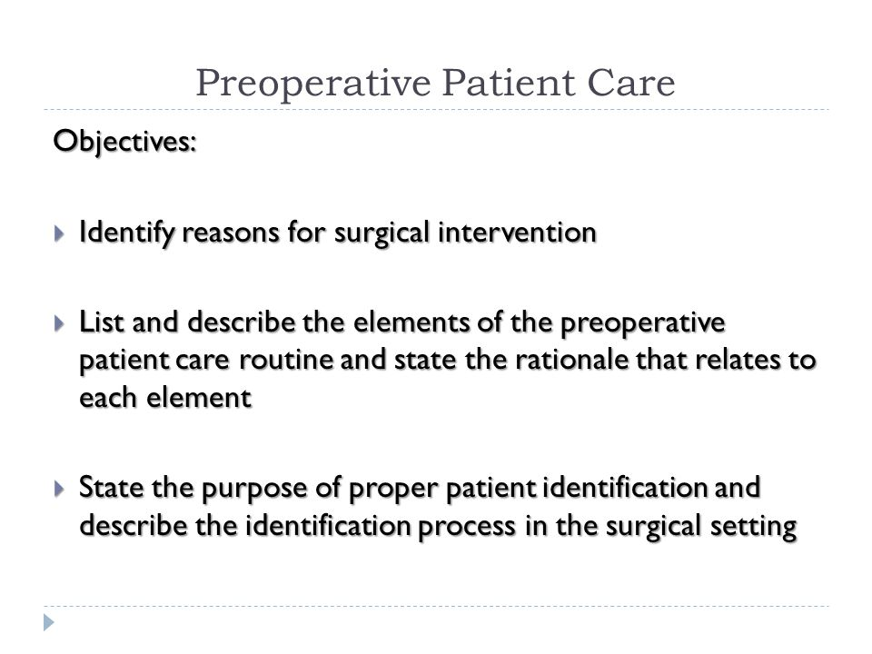 Preoperative Patient Care Objectives:  List the type of information that must be contained in the patient's chart and describe the importance of each item  Define the term informed consent, list the contents of the consent form, and describe guidelines that apply to obtaining informed consent  Review basic handwashing and perform skills assessment