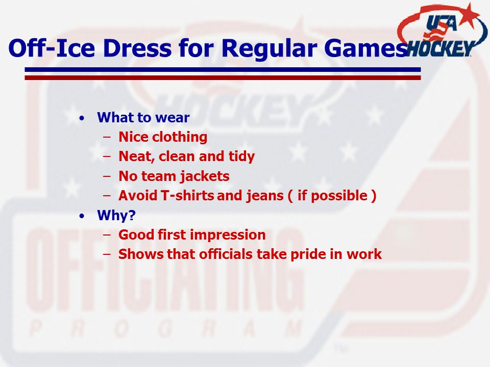 Off-Ice Dress for Regular Games What to wear –Nice clothing –Neat, clean and tidy –No team jackets –Avoid T-shirts and jeans ( if possible ) Why.