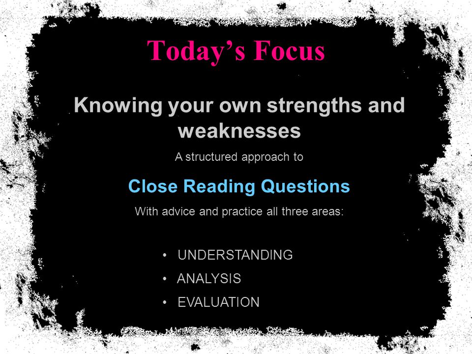 Today's Focus Knowing your own strengths and weaknesses A structured approach to Close Reading Questions With advice and practice all three areas: UNDERSTANDING ANALYSIS EVALUATION