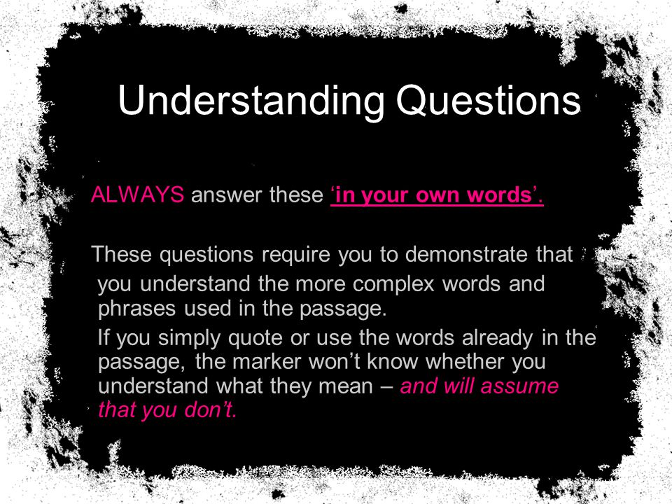 Understanding Questions ALWAYS answer these 'in your own words'. These questions require you to demonstrate that you understand the more complex words