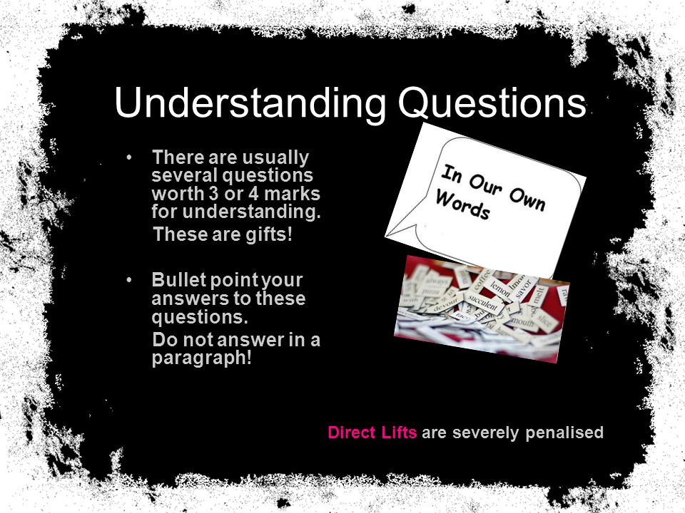 Understanding Questions There are usually several questions worth 3 or 4 marks for understanding. These are gifts! Bullet point your answers to these
