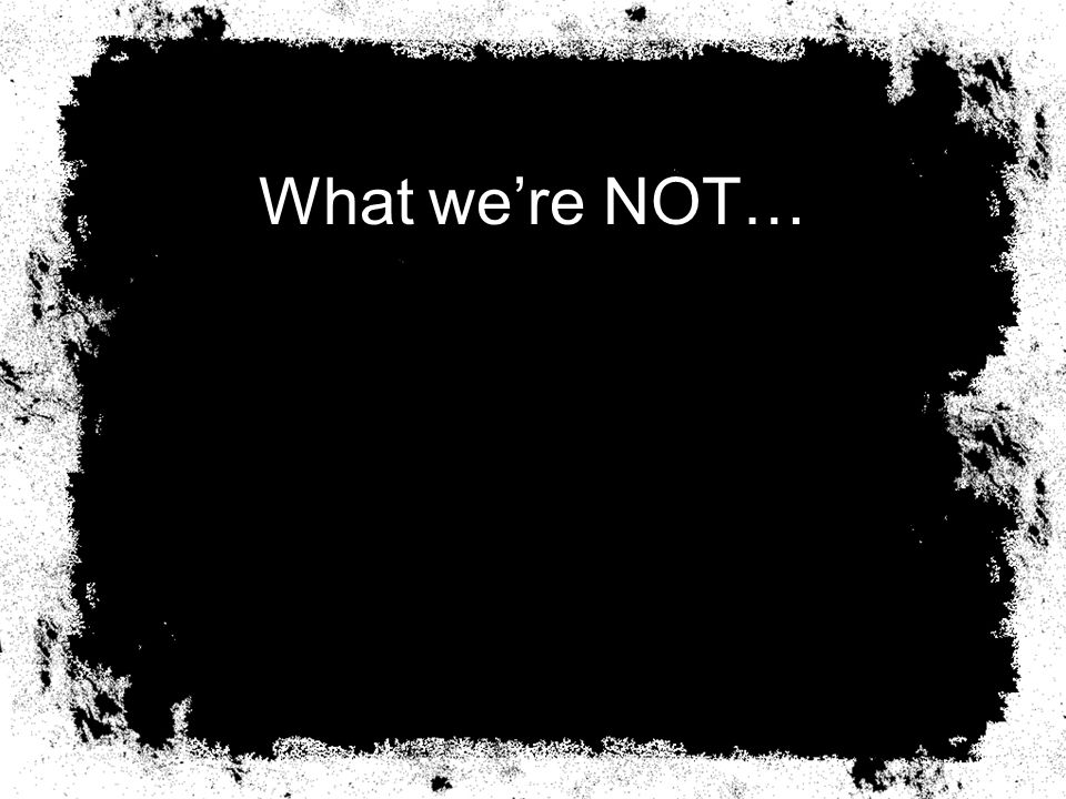 What we're NOT…