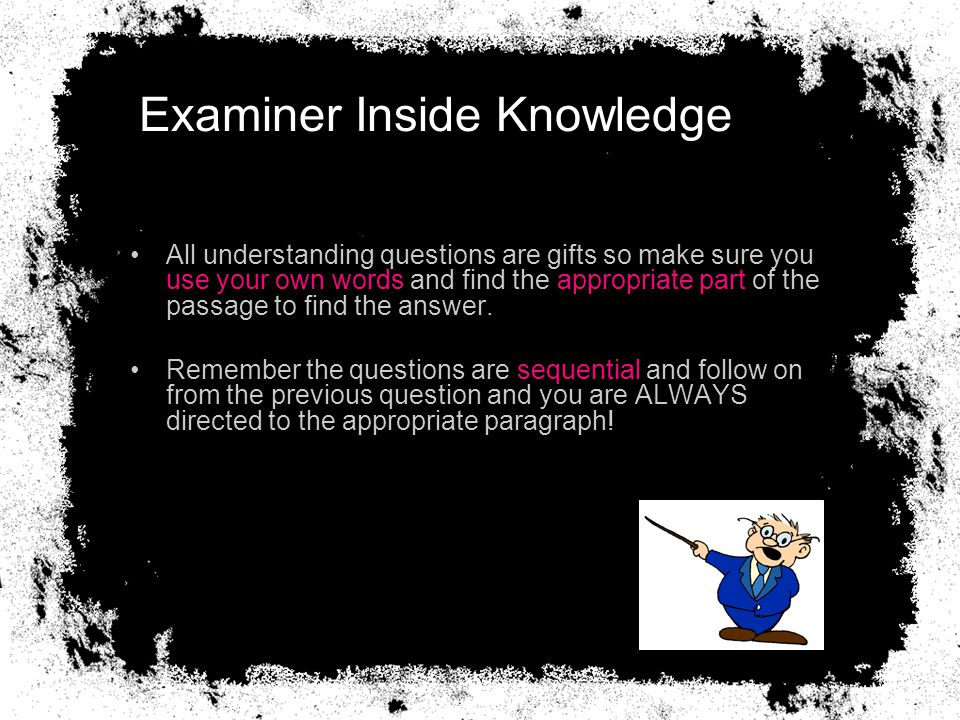 Examiner Inside Knowledge All understanding questions are gifts so make sure you use your own words and find the appropriate part of the passage to find the answer.