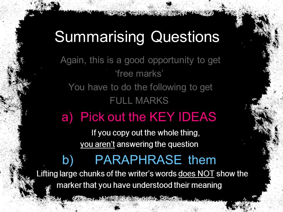 Summarising Questions Again, this is a good opportunity to get 'free marks' You have to do the following to get FULL MARKS a)Pick out the KEY IDEAS If you copy out the whole thing, you aren't answering the question b) PARAPHRASE them Lifting large chunks of the writer's words does NOT show the marker that you have understood their meaning
