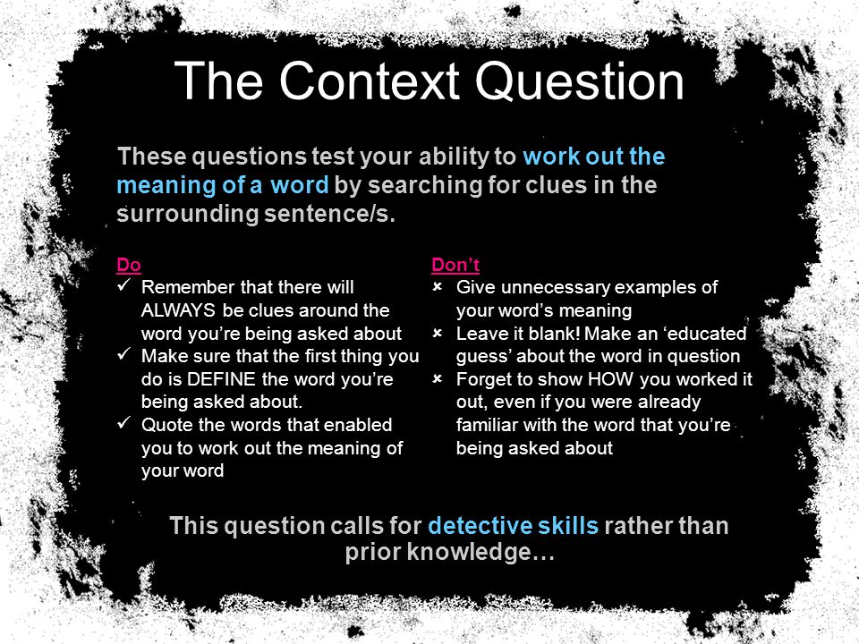 The Context Question These questions test your ability to work out the meaning of a word by searching for clues in the surrounding sentence/s.