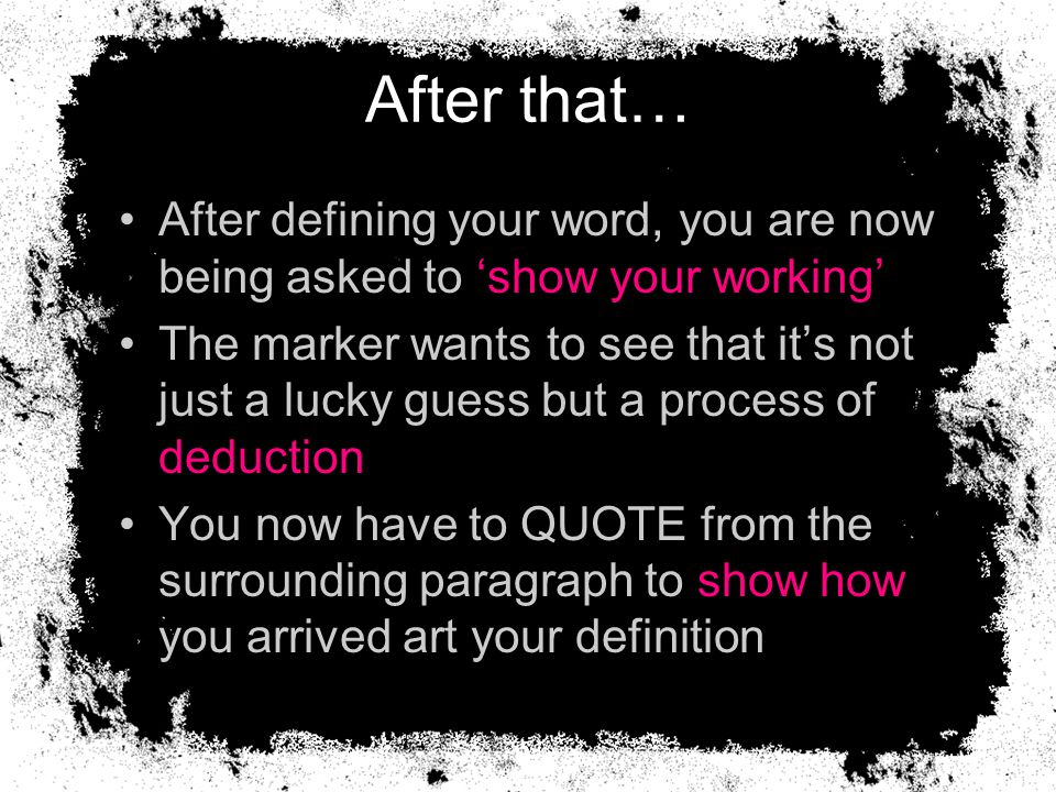 After that… After defining your word, you are now being asked to 'show your working' The marker wants to see that it's not just a lucky guess but a process of deduction You now have to QUOTE from the surrounding paragraph to show how you arrived art your definition