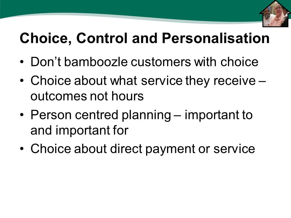 Don't bamboozle customers with choice Choice about what service they receive – outcomes not hours Person centred planning – important to and important for Choice about direct payment or service Choice, Control and Personalisation