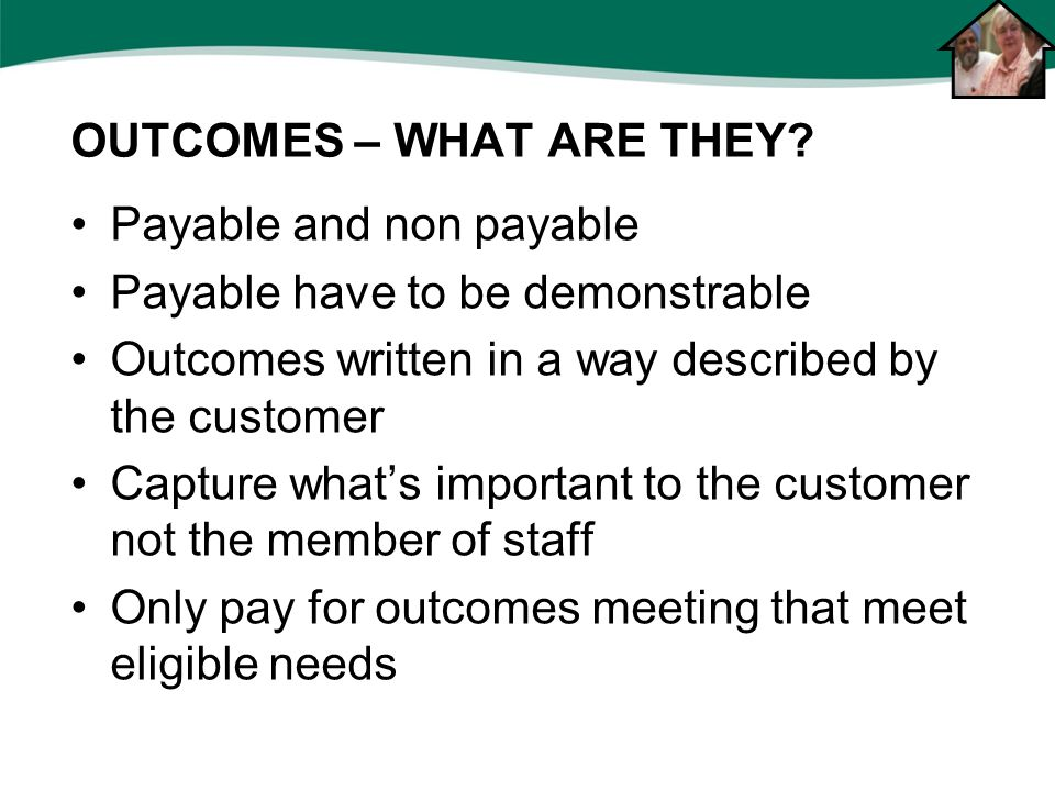 Payable and non payable Payable have to be demonstrable Outcomes written in a way described by the customer Capture what's important to the customer not the member of staff Only pay for outcomes meeting that meet eligible needs OUTCOMES – WHAT ARE THEY