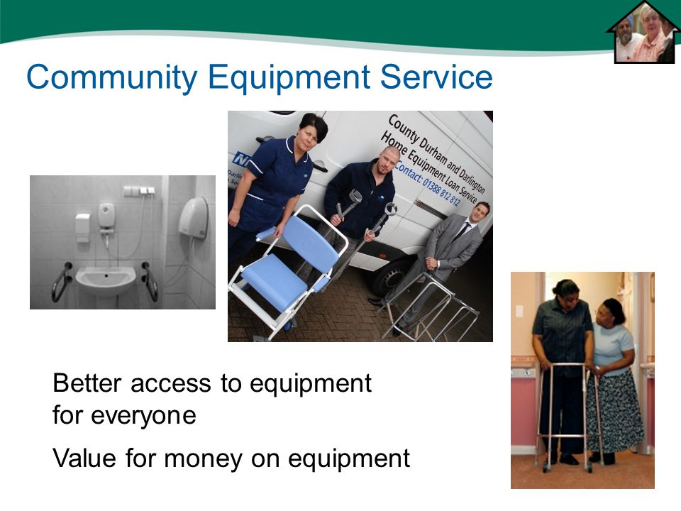 Equipment Better access to equipment for everyone Value for money on equipment Community Equipment Service