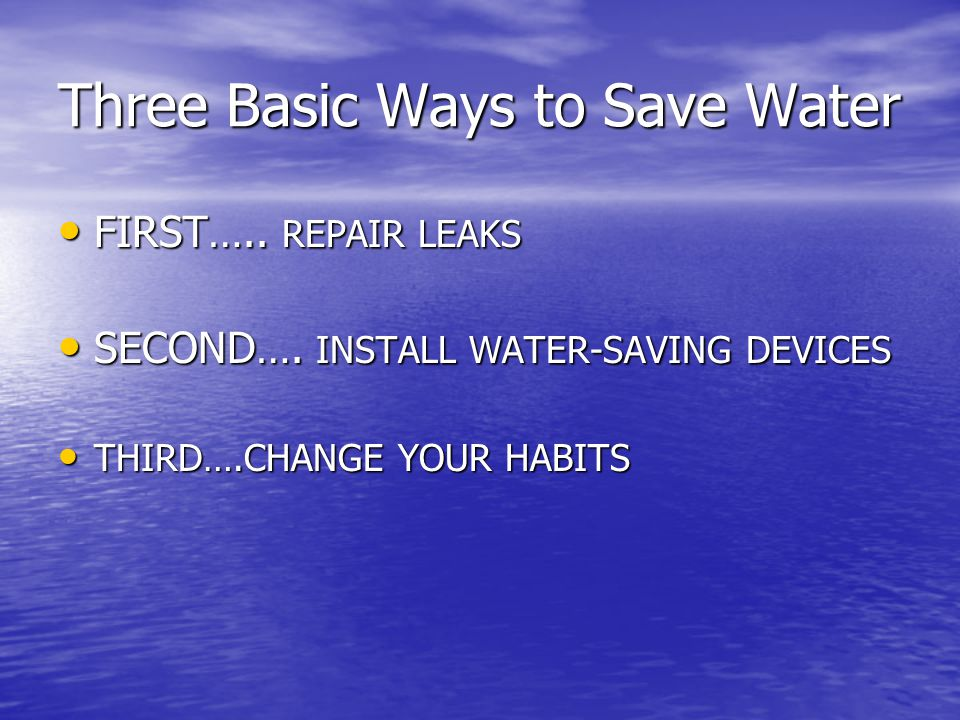 Three Basic Ways to Save Water FIRST….. REPAIR LEAKS FIRST…..