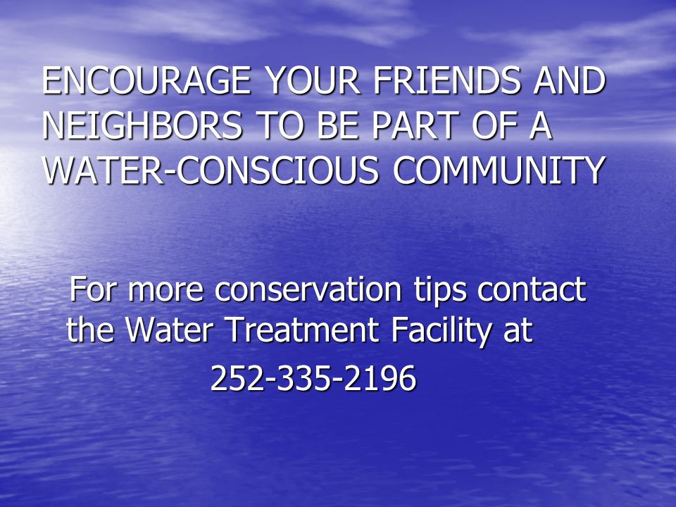 ENCOURAGE YOUR FRIENDS AND NEIGHBORS TO BE PART OF A WATER-CONSCIOUS COMMUNITY For more conservation tips contact the Water Treatment Facility at For more conservation tips contact the Water Treatment Facility at 252-335-2196 252-335-2196