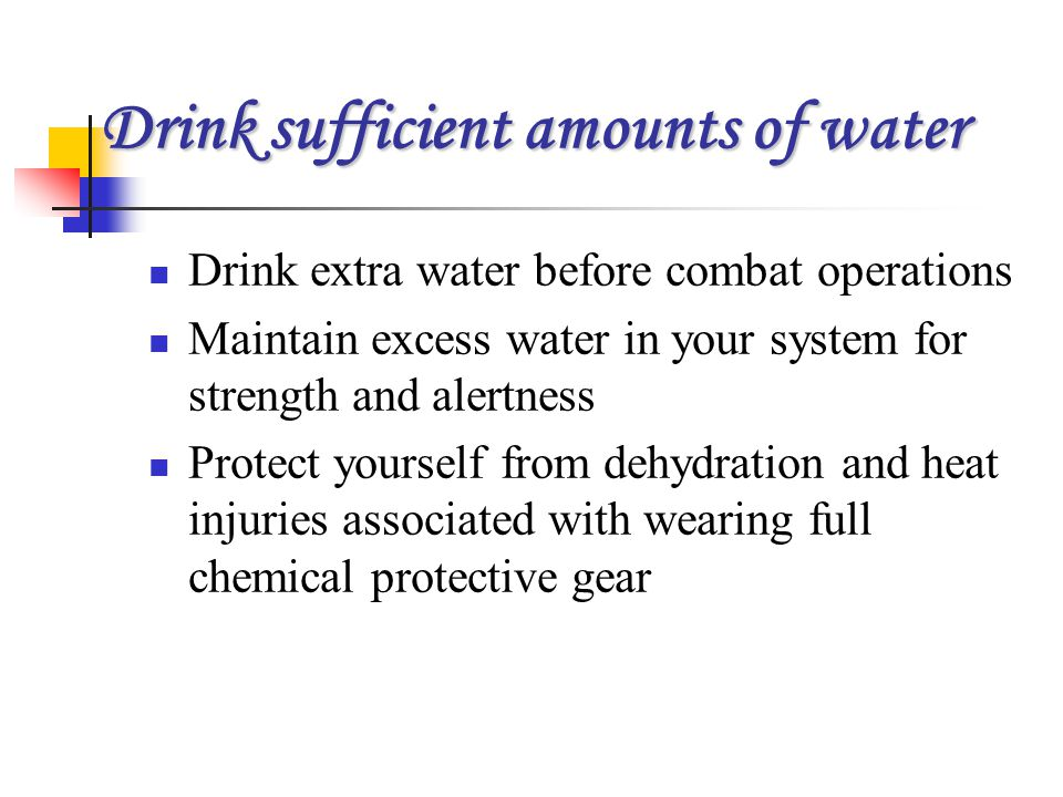 Drink sufficient amounts of water Drink extra water before combat operations Maintain excess water in your system for strength and alertness Protect y