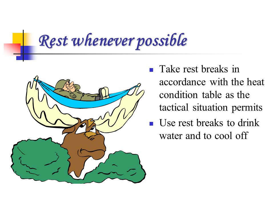 Rest whenever possible Take rest breaks in accordance with the heat condition table as the tactical situation permits Use rest breaks to drink water a