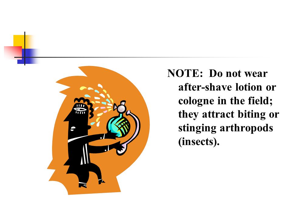 NOTE: Do not wear after-shave lotion or cologne in the field; they attract biting or stinging arthropods (insects).